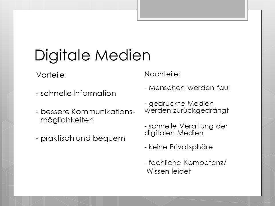 Digitale Medien Vorteile: - schnelle Information - bessere Kommunikations- möglichkeiten - praktisch und bequem Nachteile: - Menschen werden faul - ge