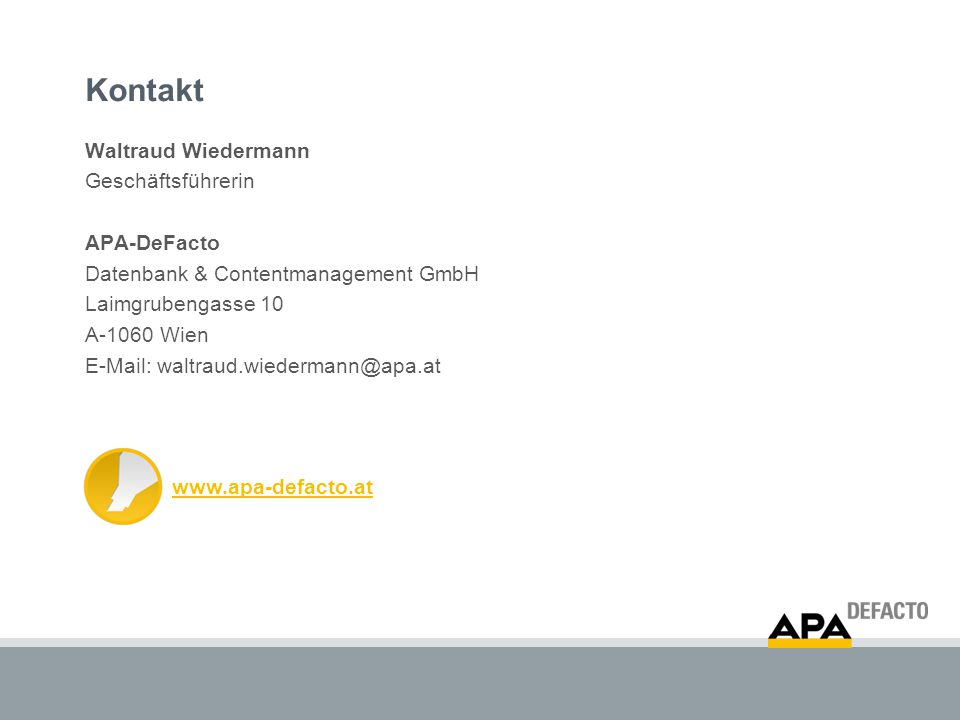Kontakt Waltraud Wiedermann Geschäftsführerin APA-DeFacto Datenbank & Contentmanagement GmbH Laimgrubengasse 10 A-1060 Wien E-Mail: waltraud.wiedermann@apa.at www.apa-defacto.at