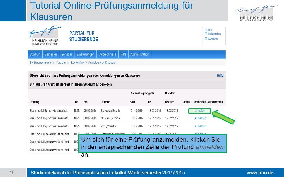 www.hhu.de Tutorial Online-Prüfungsanmeldung für Klausuren Studiendekanat der Philosophischen Fakultät, Wintersemester 2014/2015 10 Um sich für eine Prüfung anzumelden, klicken Sie in der entsprechenden Zeile der Prüfung anmelden an.