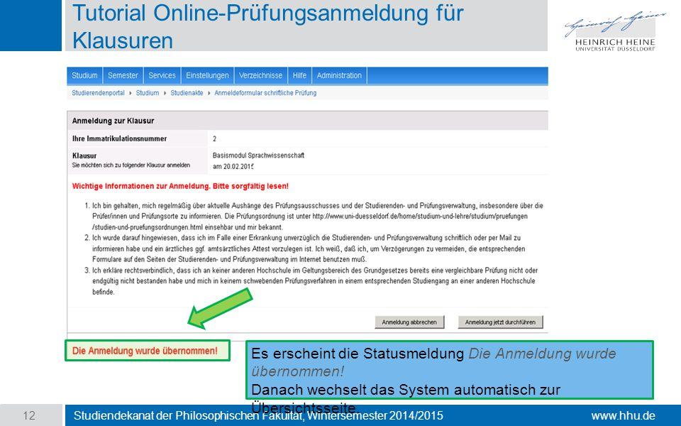 www.hhu.de Tutorial Online-Prüfungsanmeldung für Klausuren Studiendekanat der Philosophischen Fakultät, Wintersemester 2014/2015 12 Es erscheint die Statusmeldung Die Anmeldung wurde übernommen.