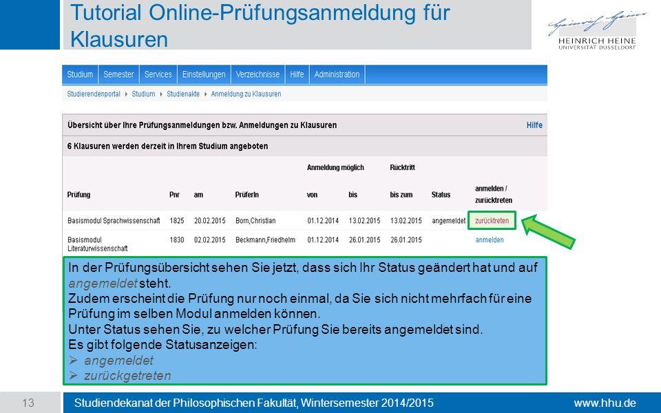 www.hhu.de Tutorial Online-Prüfungsanmeldung für Klausuren Studiendekanat der Philosophischen Fakultät, Wintersemester 2014/2015 13 In der Prüfungsübersicht sehen Sie jetzt, dass sich Ihr Status geändert hat und auf angemeldet steht.