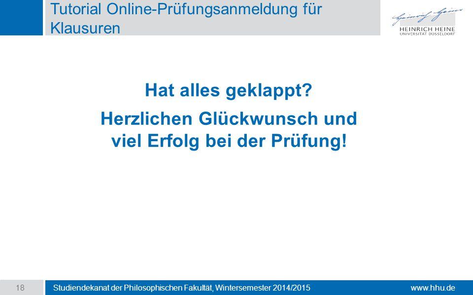 www.hhu.de Tutorial Online-Prüfungsanmeldung für Klausuren Studiendekanat der Philosophischen Fakultät, Wintersemester 2014/2015 18 Hat alles geklappt.