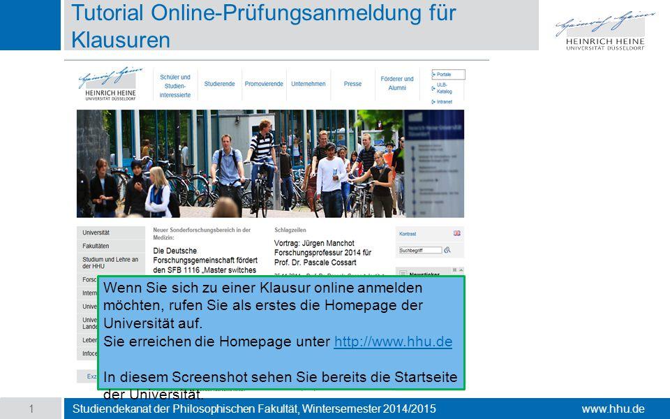www.hhu.de Tutorial Online-Prüfungsanmeldung für Klausuren Studiendekanat der Philosophischen Fakultät, Wintersemester 2014/2015 1 Wenn Sie sich zu einer Klausur online anmelden möchten, rufen Sie als erstes die Homepage der Universität auf.