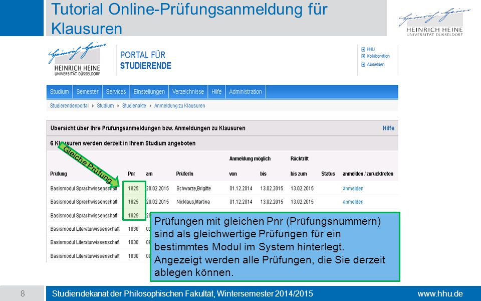 www.hhu.de Tutorial Online-Prüfungsanmeldung für Klausuren Studiendekanat der Philosophischen Fakultät, Wintersemester 2014/2015 8 Prüfungen mit gleichen Pnr (Prüfungsnummern) sind als gleichwertige Prüfungen für ein bestimmtes Modul im System hinterlegt.