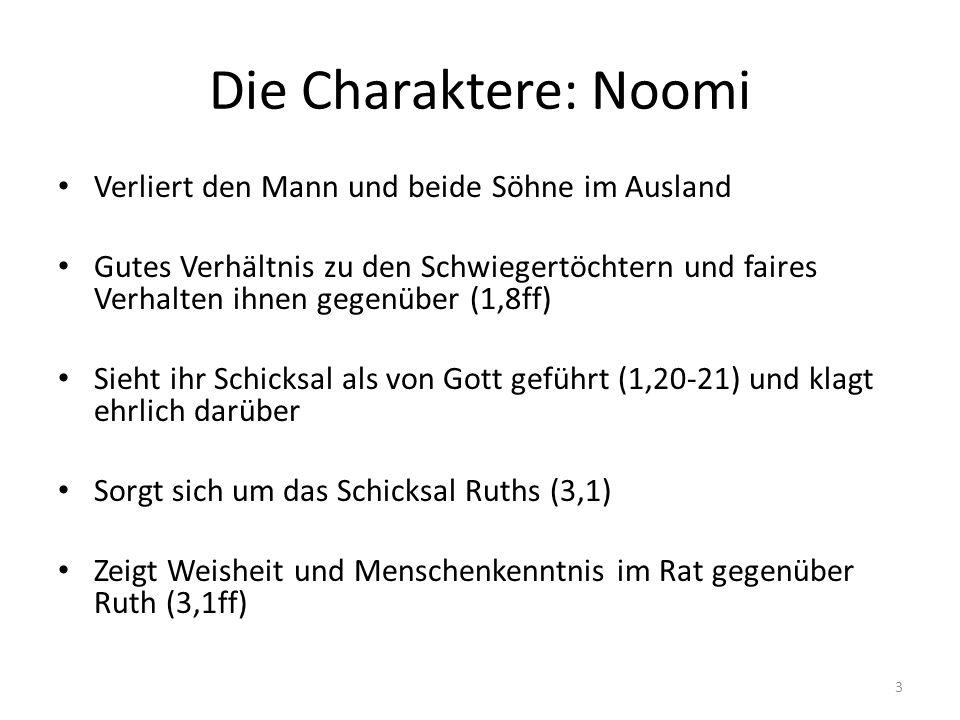Die Charaktere: Ruth Als Moabiterin eine Nachfahrin von Lots Töchtern Hat sich mit dem israelitischen Gott und seinem Volk identifiziert (1,16-17) Loyal gegenüber der relativ hilflosen Schwiegermutter (1,16-17; 2,2) Selbstlos und fleißig (2,2.6.11-12.22; 3,10) Gegenstück: Orpah (nicht boshaft, sondern normal) 4