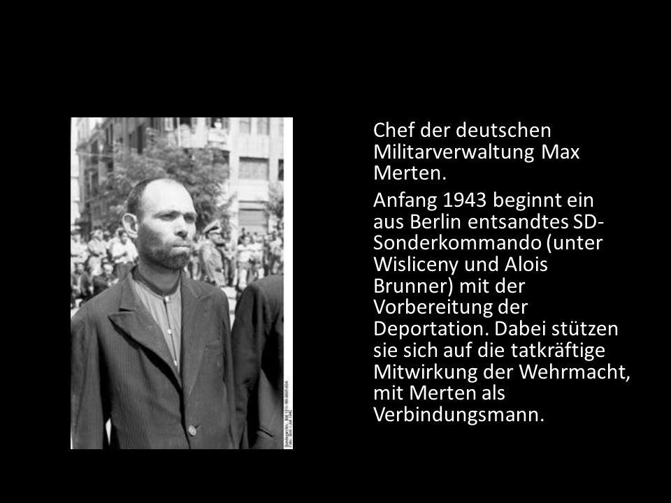 Chef der deutschen Militarverwaltung Max Merten. Anfang 1943 beginnt ein aus Berlin entsandtes SD- Sonderkommando (unter Wisliceny und Alois Brunner)