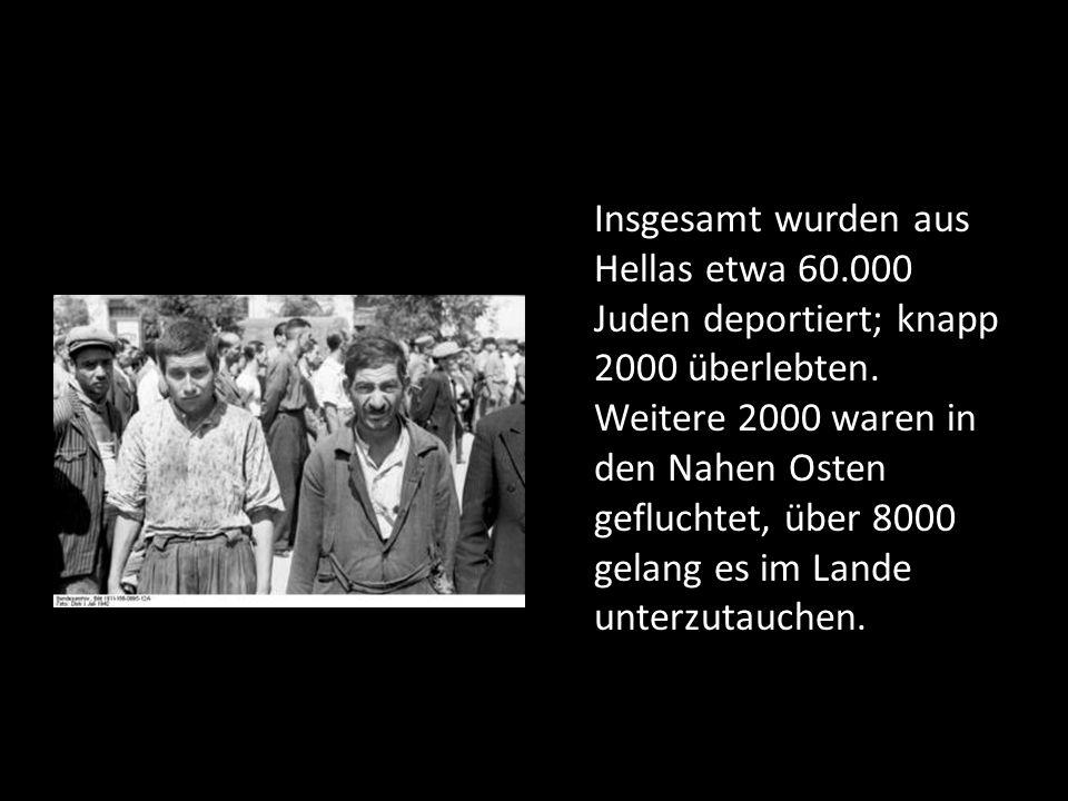 Insgesamt wurden aus Hellas etwa 60.000 Juden deportiert; knapp 2000 überlebten. Weitere 2000 waren in den Nahen Osten gefluchtet, über 8000 gelang es