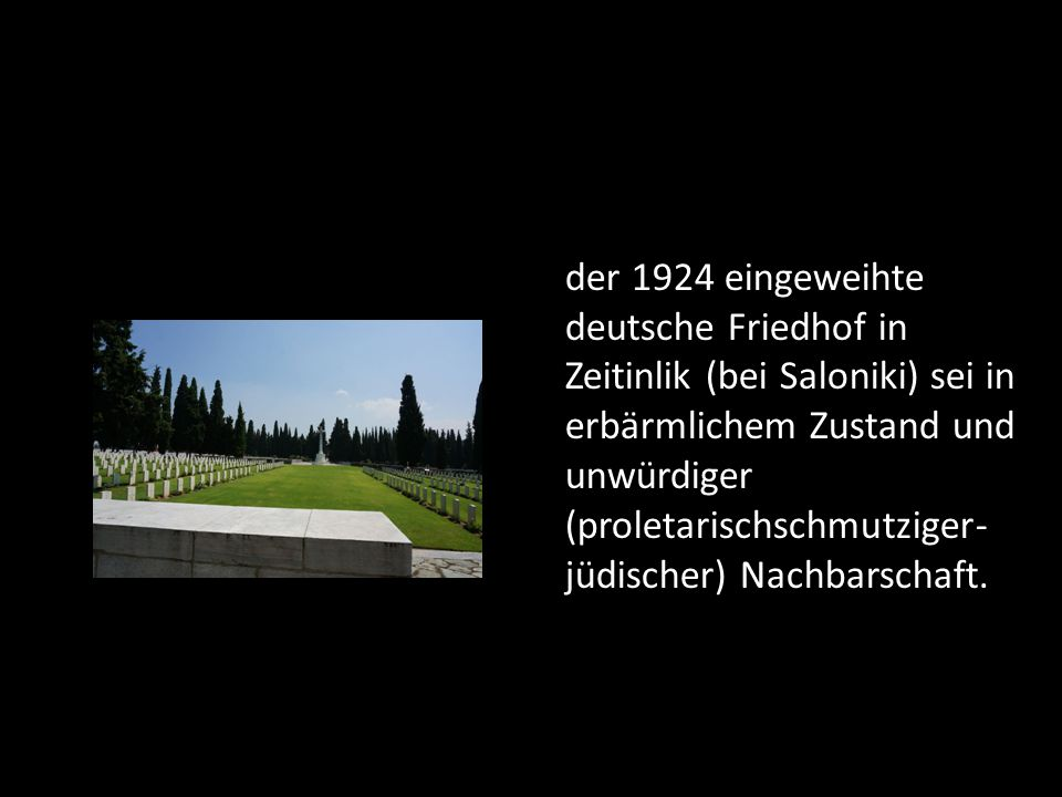 der 1924 eingeweihte deutsche Friedhof in Zeitinlik (bei Saloniki) sei in erbärmlichem Zustand und unwürdiger (proletarischschmutziger- jüdischer) Nachbarschaft.