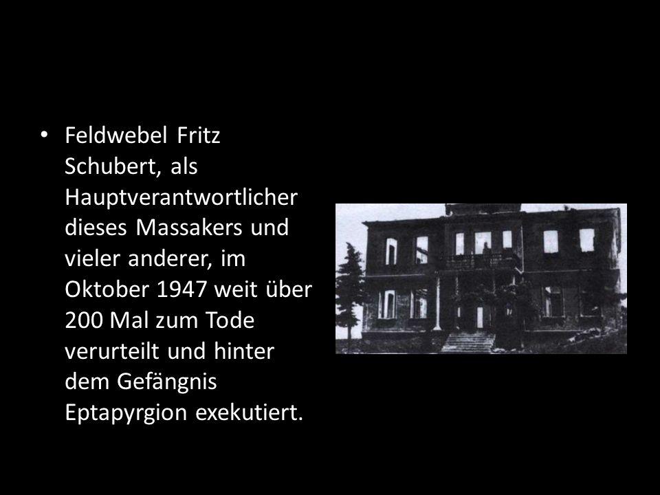 Feldwebel Fritz Schubert, als Hauptverantwortlicher dieses Massakers und vieler anderer, im Oktober 1947 weit über 200 Mal zum Tode verurteilt und hin