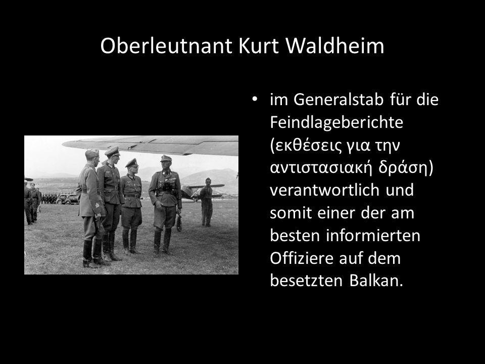 Oberleutnant Kurt Waldheim im Generalstab für die Feindlageberichte (εκθέσεις για την αντιστασιακή δράση) verantwortlich und somit einer der am besten informierten Offiziere auf dem besetzten Balkan.