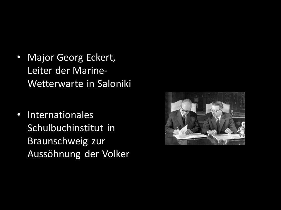 Major Georg Eckert, Leiter der Marine- Wetterwarte in Saloniki Internationales Schulbuchinstitut in Braunschweig zur Aussöhnung der Volker