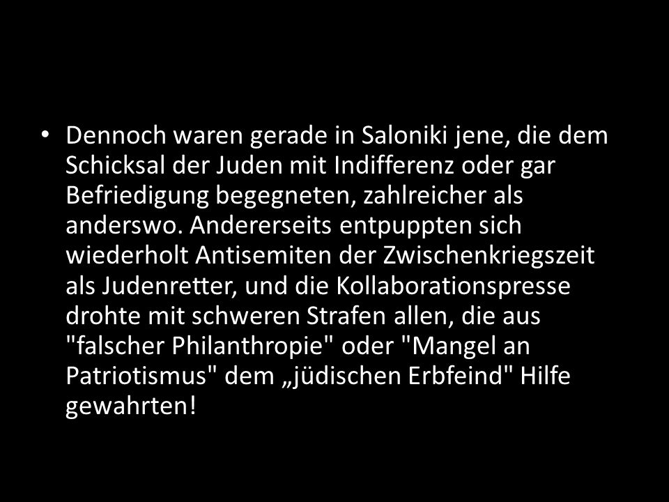 Dennoch waren gerade in Saloniki jene, die dem Schicksal der Juden mit Indifferenz oder gar Befriedigung begegneten, zahlreicher als anderswo. Anderer