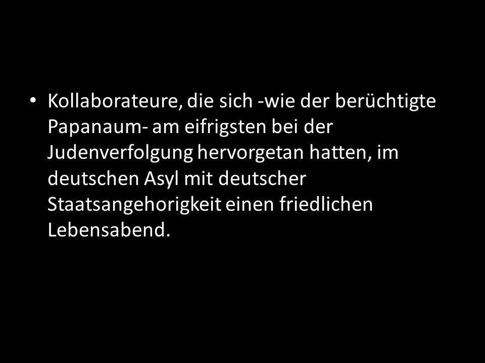 Kollaborateure, die sich -wie der berüchtigte Papanaum- am eifrigsten bei der Judenverfolgung hervorgetan hatten, im deutschen Asyl mit deutscher Staa