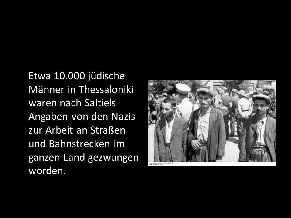 Etwa 10.000 jüdische Männer in Thessaloniki waren nach Saltiels Angaben von den Nazis zur Arbeit an Straßen und Bahnstrecken im ganzen Land gezwungen