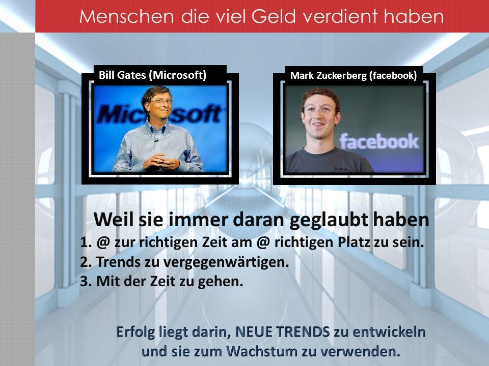 Mark Zuckerberg (facebook) Bill Gates (Microsoft) Weil sie immer daran geglaubt haben 1.
