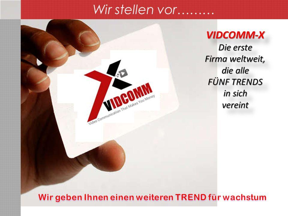 VIDCOMM-X Die erste Firma weltweit, die alle FÜNF TRENDS in sich vereintVIDCOMM-X Die erste Firma weltweit, die alle FÜNF TRENDS in sich vereint Wir stellen vor………