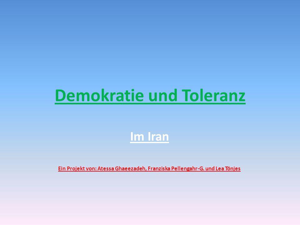 Demokratie und Toleranz Im Iran Ein Projekt von: Atessa Ghaeezadeh, Franziska Pellengahr-G. und Lea Tönjes
