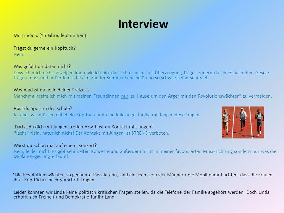 Interview Mit Linda S. (15 Jahre, lebt im Iran) Trägst du gerne ein Kopftuch? Nein! Was gefällt dir daran nicht? Dass ich mich nicht so zeigen kann wi