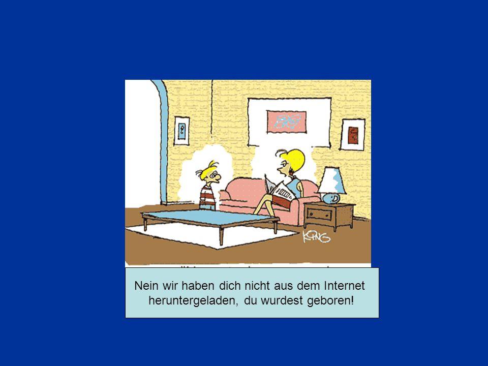 Nein wir haben dich nicht aus dem Internet heruntergeladen, du wurdest geboren!