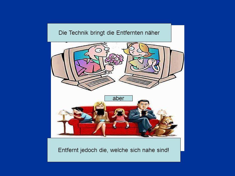 Die Technik bringt die Entfernten näher aber Entfernt jedoch die, welche sich nahe sind!