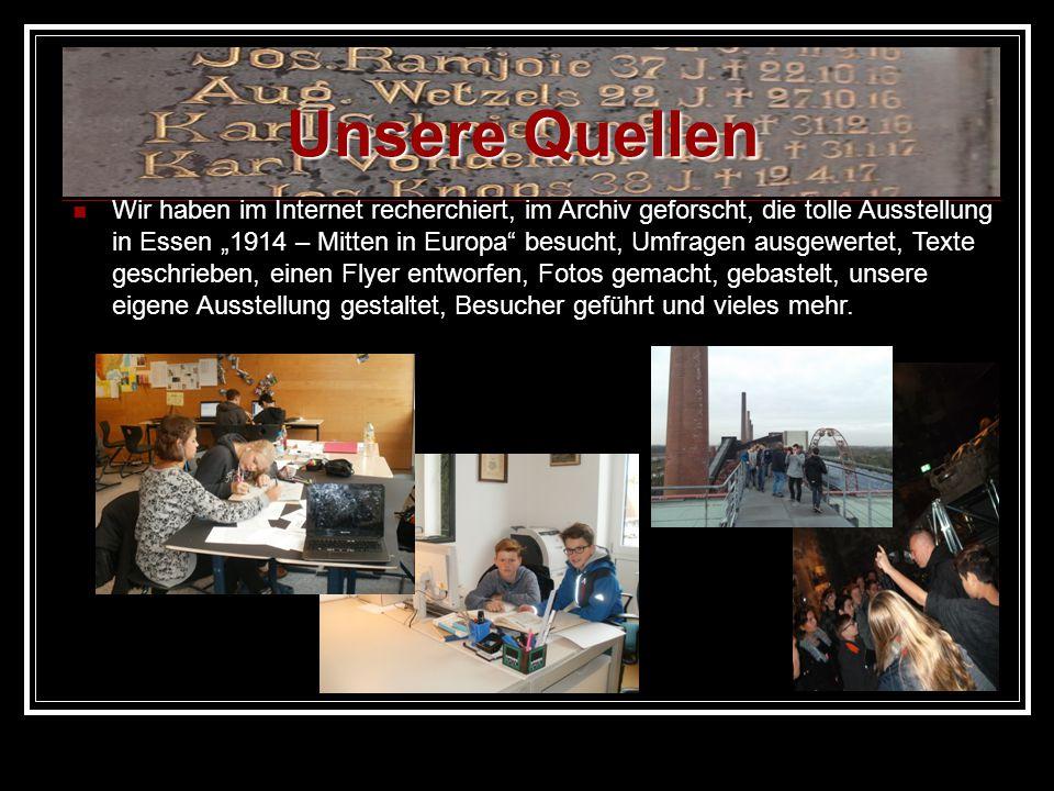 """Unsere Quellen Wir haben im Internet recherchiert, im Archiv geforscht, die tolle Ausstellung in Essen """"1914 – Mitten in Europa"""" besucht, Umfragen aus"""