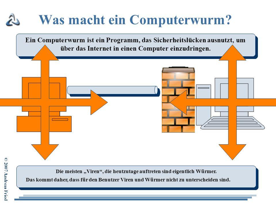 © 2007 Andreas Fried Was macht ein Computerwurm? Ein Computerwurm ist ein Programm, das Sicherheitslücken ausnutzt, um über das Internet in einen Comp