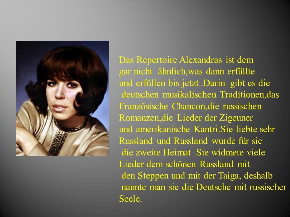 Das Repertoire Alexandras ist dem gar nicht ähnlich,was dann erfüllte und erfüllen bis jetzt.Darin gibt es die deutschen musikalischen Traditionen,das