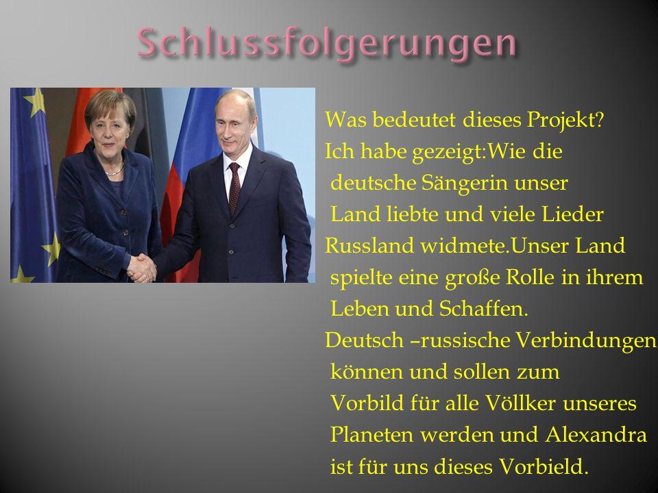 Was bedeutet dieses Projekt? Ich habe gezeigt:Wie die deutsche Sängerin unser Land liebte und viele Lieder Russland widmete.Unser Land spielte eine gr
