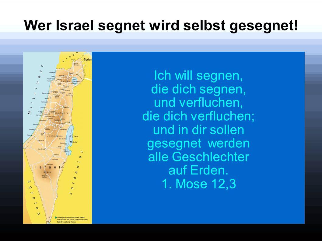 Wer Israel segnet wird selbst gesegnet! Ich will segnen, die dich segnen, und verfluchen, die dich verfluchen; und in dir sollen gesegnet werden alle