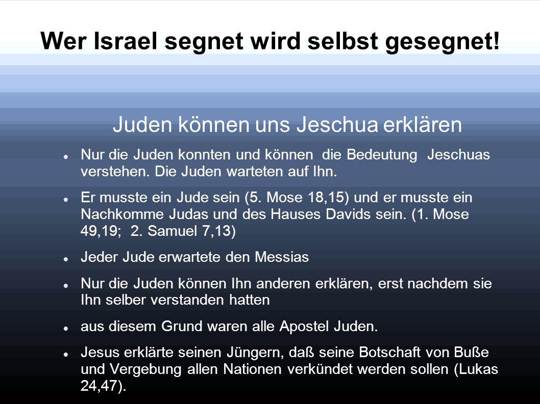 Wer Israel segnet wird selbst gesegnet! Juden können uns Jeschua erklären Nur die Juden konnten und können die Bedeutung Jeschuas verstehen. Die Juden