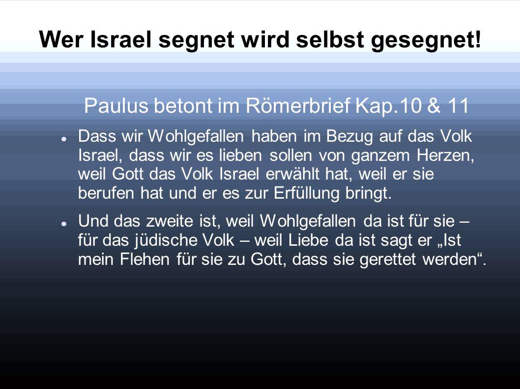 Wer Israel segnet wird selbst gesegnet! Paulus betont im Römerbrief Kap.10 & 11 Dass wir Wohlgefallen haben im Bezug auf das Volk Israel, dass wir es
