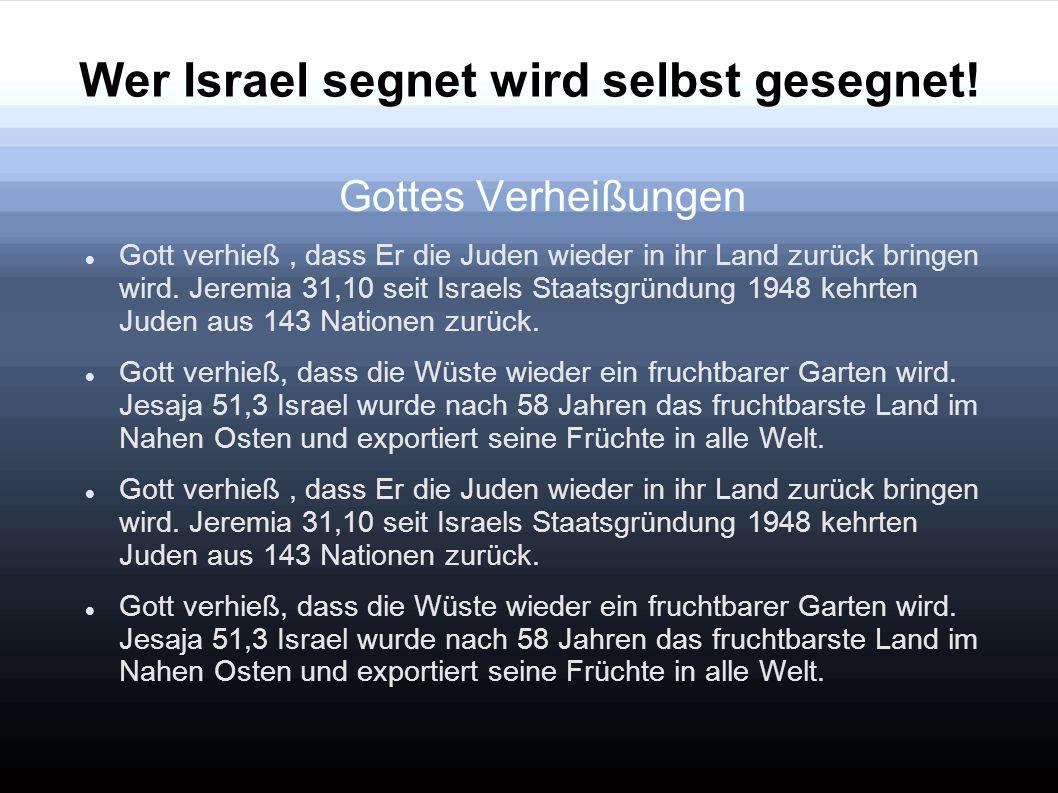 Wer Israel segnet wird selbst gesegnet! Gottes Verheißungen Gott verhieß, dass Er die Juden wieder in ihr Land zurück bringen wird. Jeremia 31,10 seit