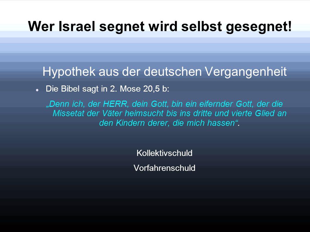 """Wer Israel segnet wird selbst gesegnet! Hypothek aus der deutschen Vergangenheit Die Bibel sagt in 2. Mose 20,5 b: """"Denn ich, der HERR, dein Gott, bin"""