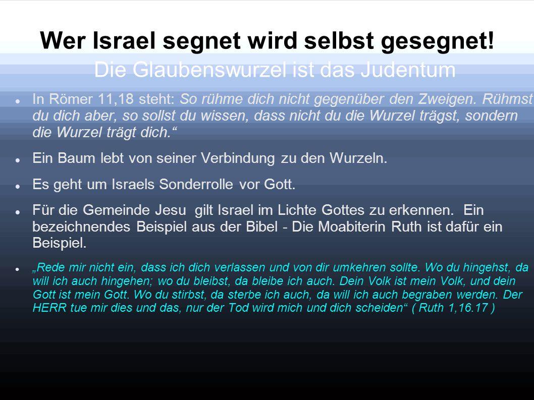 Wer Israel segnet wird selbst gesegnet! Die Glaubenswurzel ist das Judentum In Römer 11,18 steht: So rühme dich nicht gegenüber den Zweigen. Rühmst du