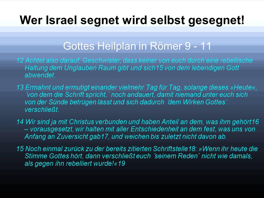 Wer Israel segnet wird selbst gesegnet! Gottes Heilplan in Römer 9 - 11 12 Achtet also darauf, Geschwister, dass keiner von euch durch eine rebellisch