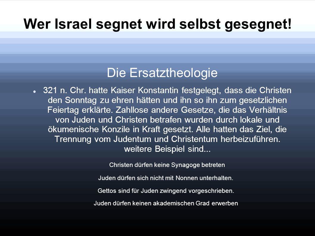 Wer Israel segnet wird selbst gesegnet! Die Ersatztheologie 321 n. Chr. hatte Kaiser Konstantin festgelegt, dass die Christen den Sonntag zu ehren hät