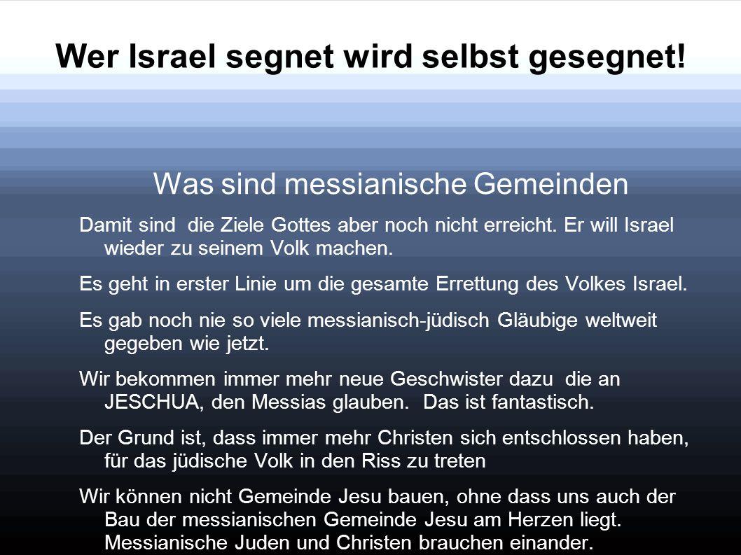 Wer Israel segnet wird selbst gesegnet! Was sind messianische Gemeinden Damit sind die Ziele Gottes aber noch nicht erreicht. Er will Israel wieder zu