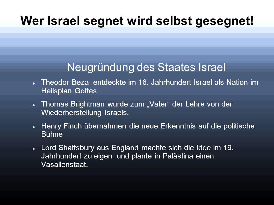 Wer Israel segnet wird selbst gesegnet! Neugründung des Staates Israel Theodor Beza entdeckte im 16. Jahrhundert Israel als Nation im Heilsplan Gottes