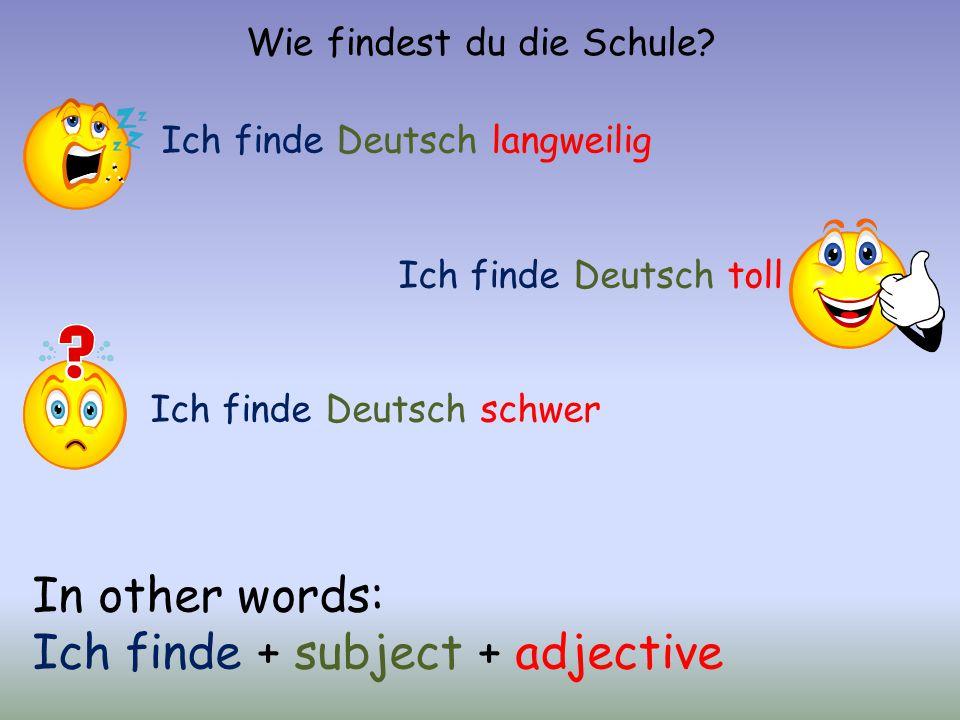 Wie findest du die Schule? Ich finde Deutsch langweilig Ich finde Deutsch toll Ich finde Deutsch schwer In other words: Ich finde + subject + adjectiv
