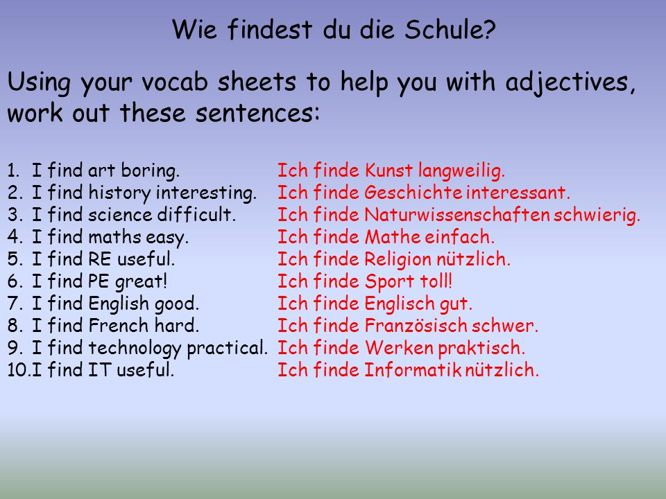 Wie findest du die Schule? Using your vocab sheets to help you with adjectives, work out these sentences: 1.I find art boring. 2.I find history intere