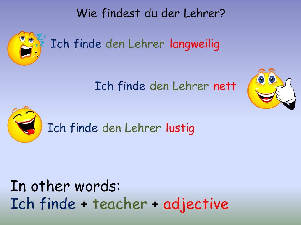 Wie findest du der Lehrer? Ich finde den Lehrer langweilig Ich finde den Lehrer nett Ich finde den Lehrer lustig In other words: Ich finde + teacher +