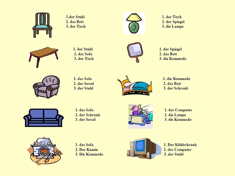 1.der Stuhl 1. der Tisch 2. das Bett 2. der Spiegel 3. der Tisch 3. die Lampe 1. der Stuhl 1. der Spiegel 2. das Sofa 2. das Bett 3. der Tisch 3. die