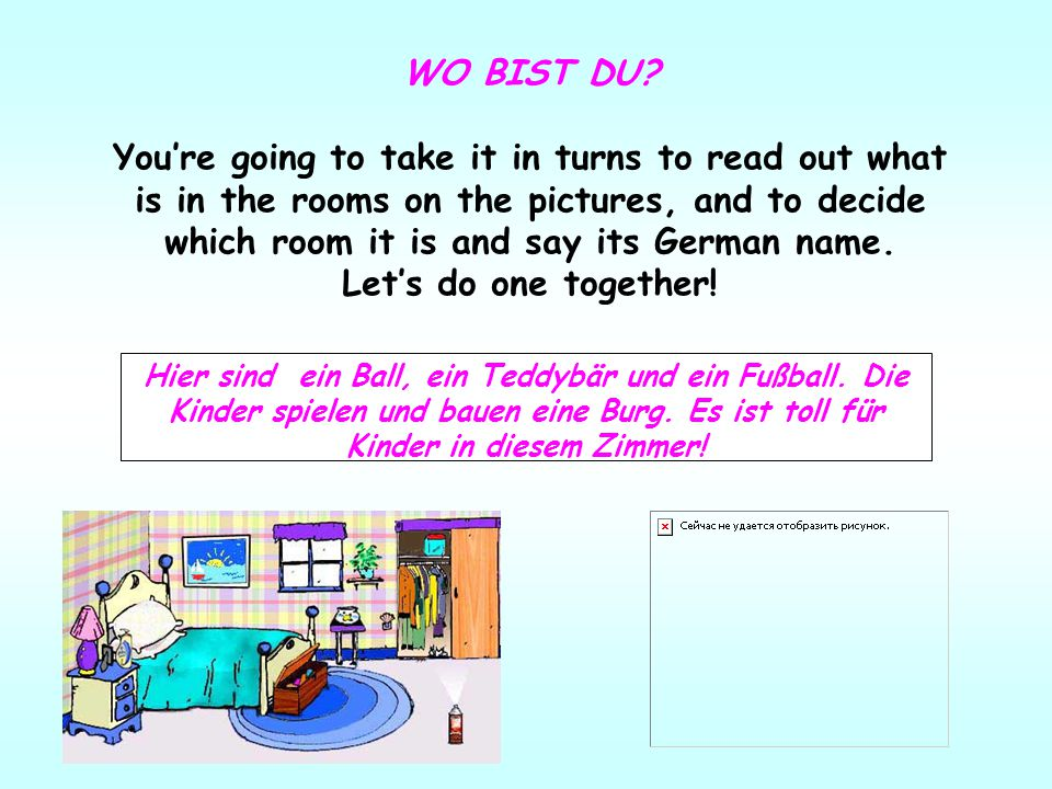 WO BIST DU? You're going to take it in turns to read out what is in the rooms on the pictures, and to decide which room it is and say its German name.