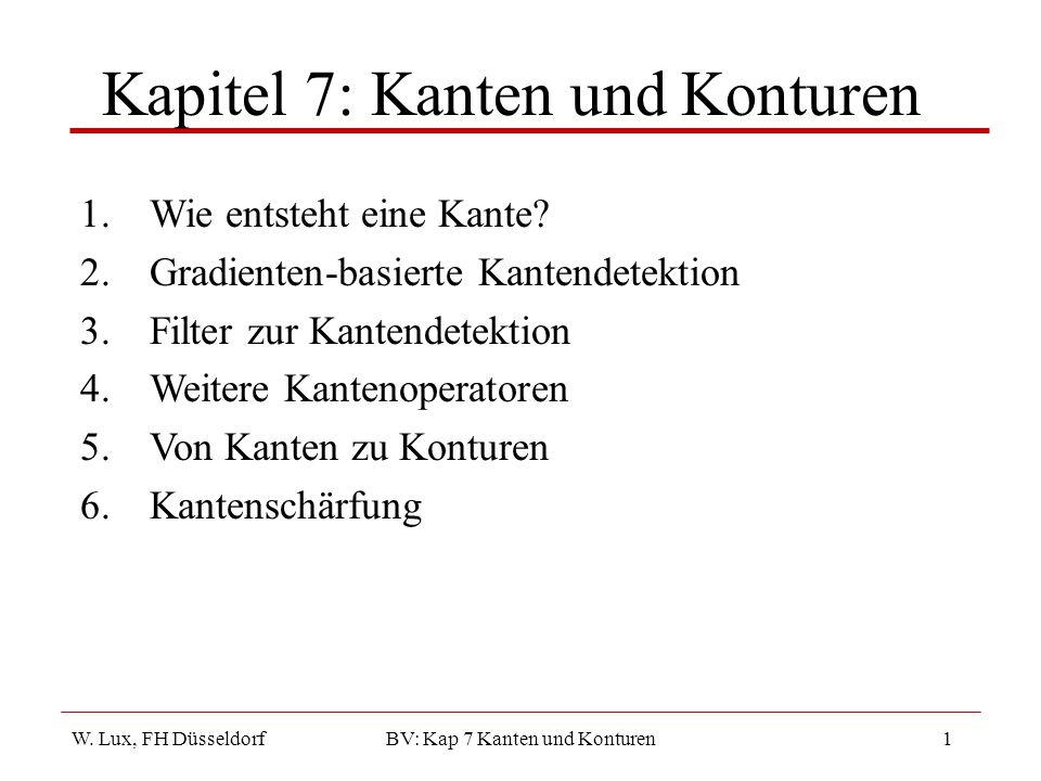 W. Lux, FH Düsseldorf BV: Kap 7 Kanten und Konturen1 Kapitel 7: Kanten und Konturen 1.Wie entsteht eine Kante? 2.Gradienten-basierte Kantendetektion 3