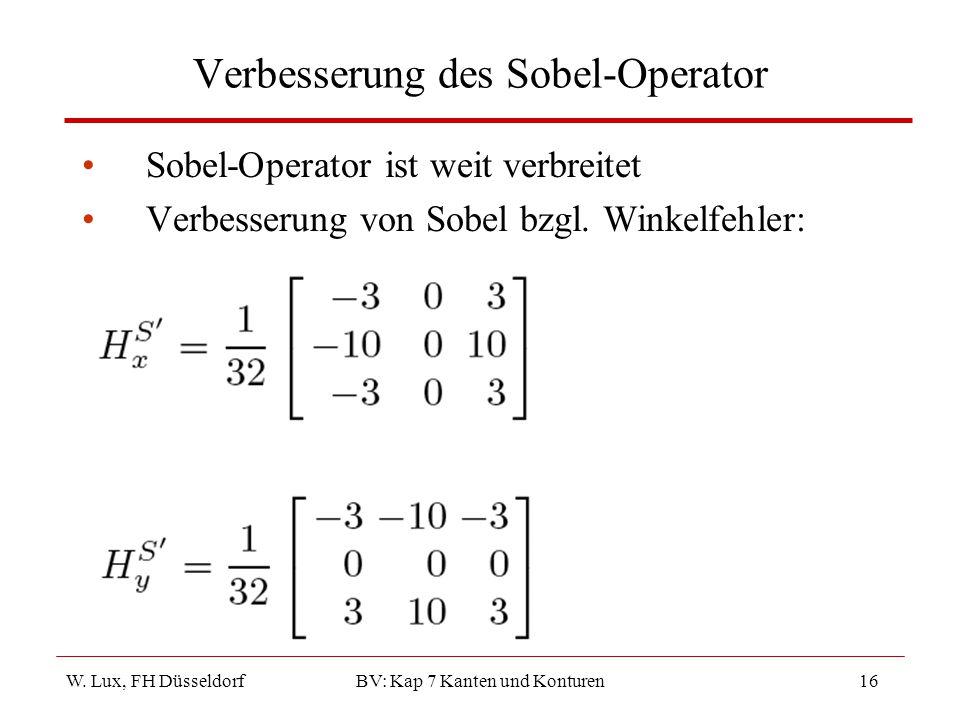 W. Lux, FH Düsseldorf BV: Kap 7 Kanten und Konturen16 Verbesserung des Sobel-Operator Sobel-Operator ist weit verbreitet Verbesserung von Sobel bzgl.