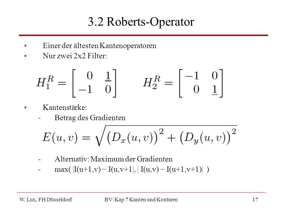 W. Lux, FH Düsseldorf BV: Kap 7 Kanten und Konturen17 3.2 Roberts-Operator Einer der ältesten Kantenoperatoren Nur zwei 2x2 Filter: Kantenstärke: -Bet