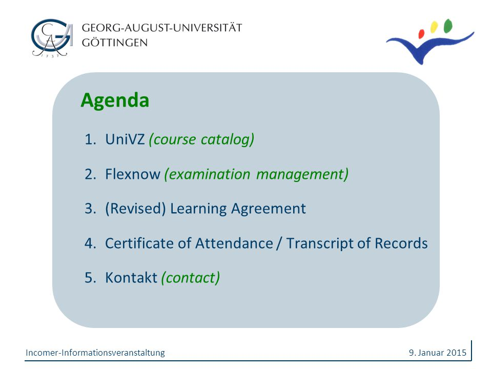 9. Januar 2015Incomer-Informationsveranstaltung Agenda 1.UniVZ (course catalog) 2.Flexnow (examination management) 3.(Revised) Learning Agreement 4.Ce