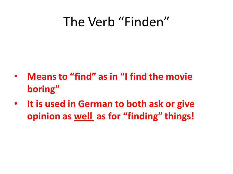 "The Verb ""Finden"" Means to ""find"" as in ""I find the movie boring"" It is used in German to both ask or give opinion as well as for ""finding"" things!"