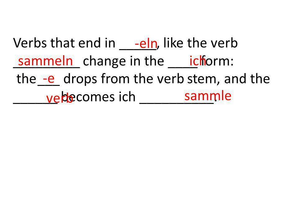 Verbs that end in _____, like the verb _________ change in the ____ form: the ___ drops from the verb stem, and the ______ becomes ich __________. -el