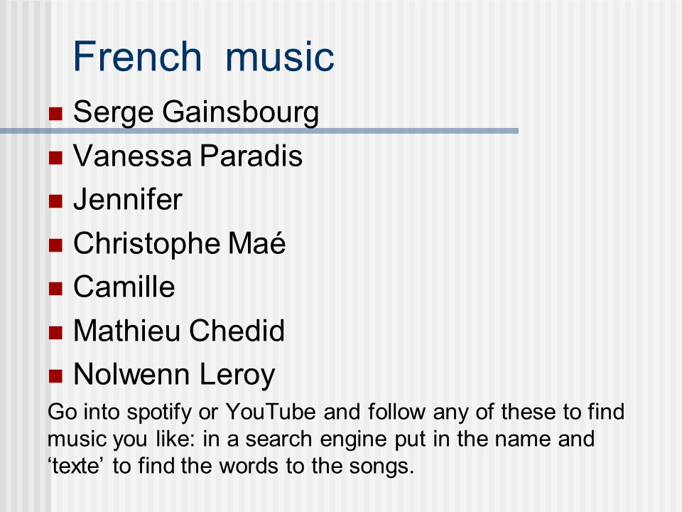 French music Serge Gainsbourg Vanessa Paradis Jennifer Christophe Maé Camille Mathieu Chedid Nolwenn Leroy Go into spotify or YouTube and follow any of these to find music you like: in a search engine put in the name and 'texte' to find the words to the songs.